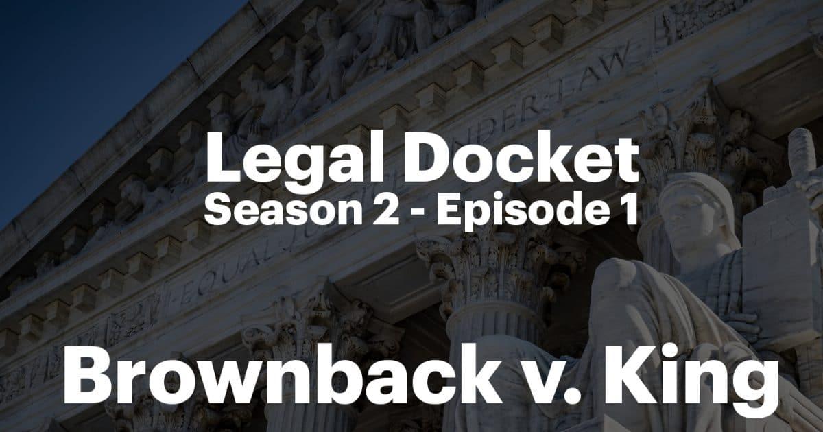 Legal Docket: Brownback v King – S2.E1